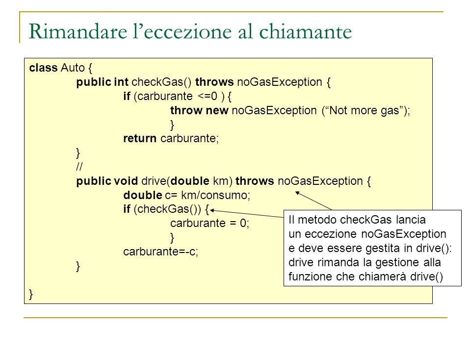 Rimandare leccezione al chiamante class Auto { public int checkGas() throws noGasException { if (carburante <=0 ) { throw new noGasException (Not more