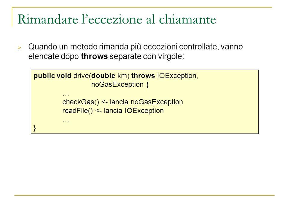 Rimandare leccezione al chiamante Quando un metodo rimanda più eccezioni controllate, vanno elencate dopo throws separate con virgole: public void drive(double km) throws IOException, noGasException { … checkGas() <- lancia noGasException readFile() <- lancia IOException … }