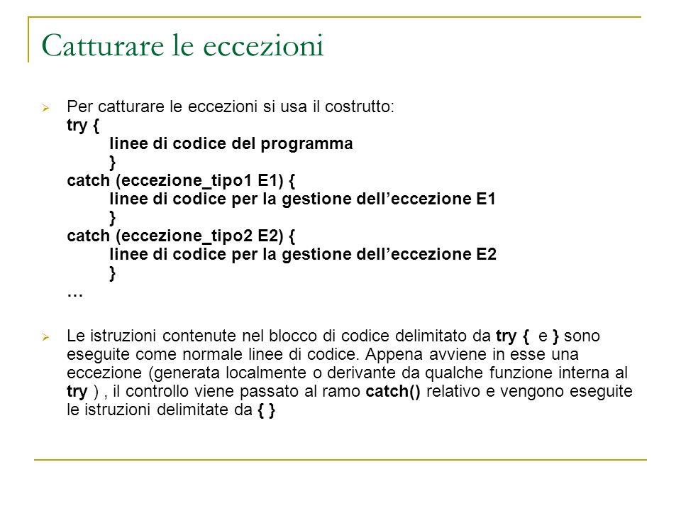 Catturare le eccezioni Per catturare le eccezioni si usa il costrutto: try { linee di codice del programma } catch (eccezione_tipo1 E1) { linee di cod