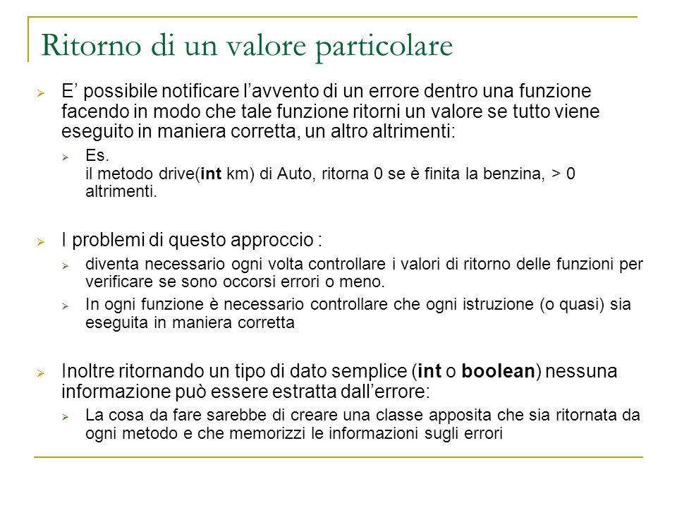 Catturare le eccezioni class Auto { public int drive(double km) throws noGasException { double c= km/consumo; if (carburante <= c ) { carburante = 0; throw new noGasException (Not more gas); } carburante=-c; return carburante; } class Autodromo { public void run() { Auto Ferrari=new Auto(); try { Ferrari.drive(200); Ferrari.stop(); } catch (noGasException E) { E.printStackTrace(); } Stampa lo stack della applicazione sullo stderr.