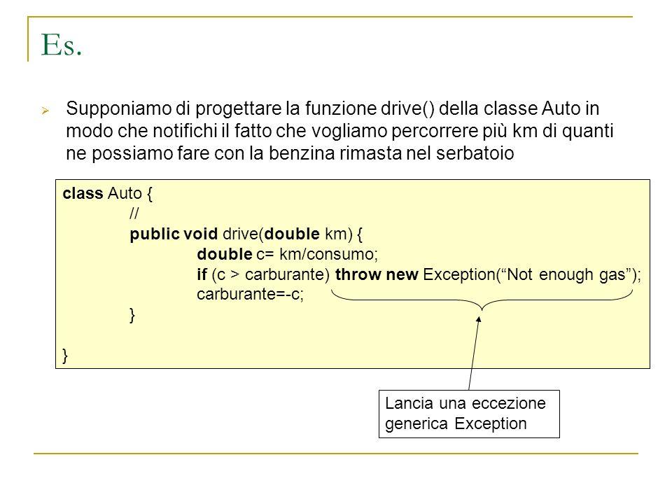 Eccezioni In alternativa è possibile ovviamente derivare classi per le eccezioni che riguardano il nostro progetto Per esempio noGasException: class noGasException extends Exception { } class Auto { // public void drive(double km) { double c= km/consumo; if (c > carburante) throw new noGasException (Not enough gas); carburante=-c; }