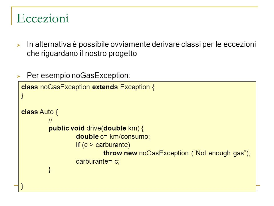 Eccezioni In alternativa è possibile ovviamente derivare classi per le eccezioni che riguardano il nostro progetto Per esempio noGasException: class noGasException extends Exception { } class Auto { // public void drive(double km) { double c= km/consumo; if (c > carburante) throw new noGasException (Not enough gas); carburante=-c; }