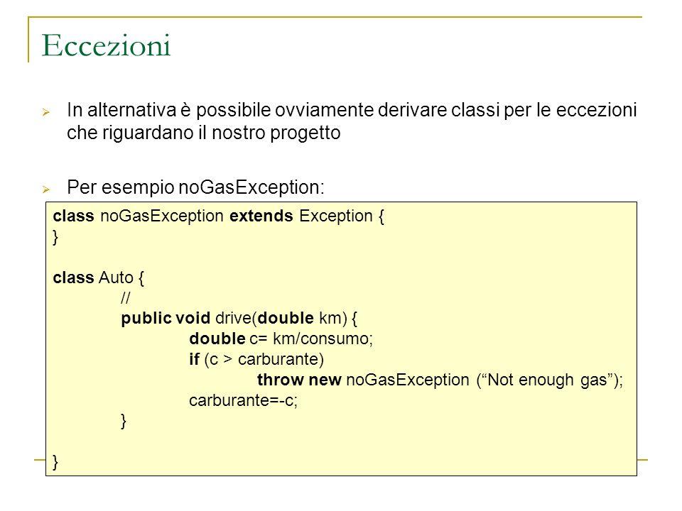 Oggetti Exception Essendo una classe, ogni eccezione può essere memorizzata in una variabile oggetto: class noGasException extends Exception { } class Auto { // public void drive(double km) { double c= km/consumo; noGasException E; if (c > carburante) { E=new noGasException (Not more gas); carburante=0; throw E; } carburante=-c; } variabile E memorizza un oggetto eccezione di tipo noGasException