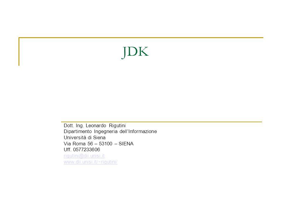JDK Dott. Ing. Leonardo Rigutini Dipartimento Ingegneria dellInformazione Università di Siena Via Roma 56 – 53100 – SIENA Uff. 0577233606 rigutini@dii