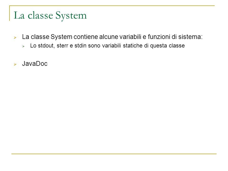 La classe System La classe System contiene alcune variabili e funzioni di sistema: Lo stdout, sterr e stdin sono variabili statiche di questa classe J
