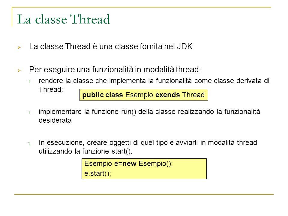 La classe Thread La classe Thread è una classe fornita nel JDK Per eseguire una funzionalità in modalità thread: 1. rendere la classe che implementa l