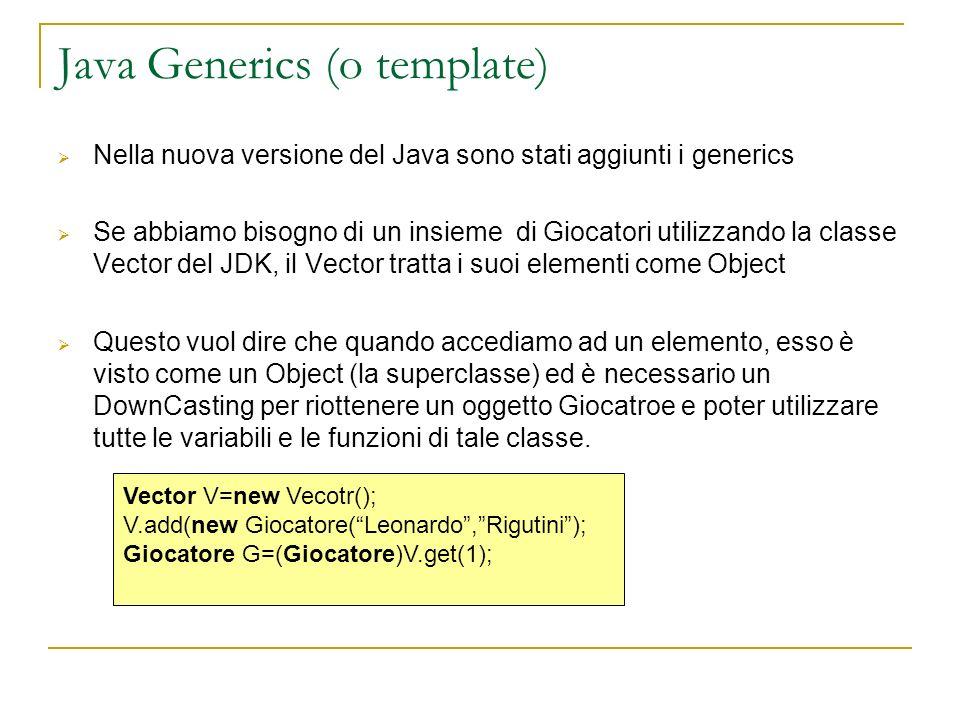 Java Generics (o template) Nella nuova versione del Java sono stati aggiunti i generics Se abbiamo bisogno di un insieme di Giocatori utilizzando la c