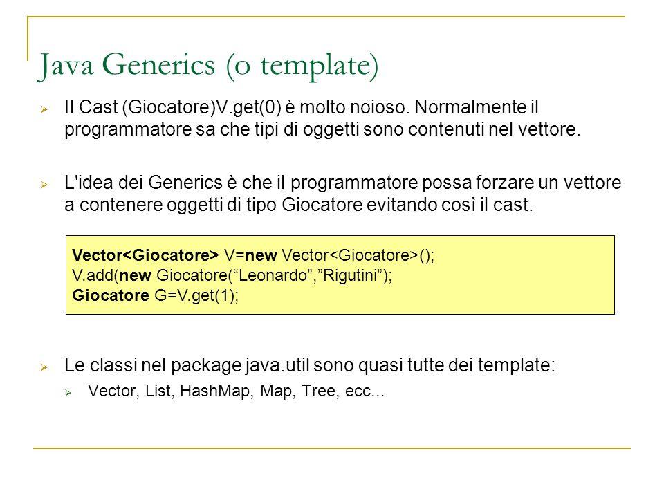 Java Generics (o template) Il Cast (Giocatore)V.get(0) è molto noioso. Normalmente il programmatore sa che tipi di oggetti sono contenuti nel vettore.