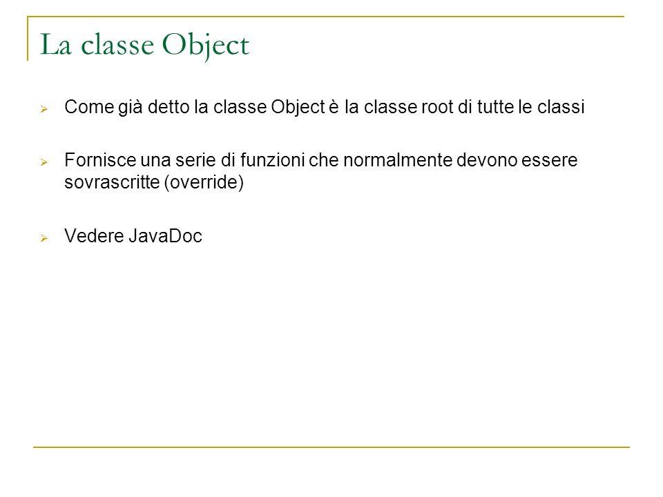 La classe Object Come già detto la classe Object è la classe root di tutte le classi Fornisce una serie di funzioni che normalmente devono essere sovr