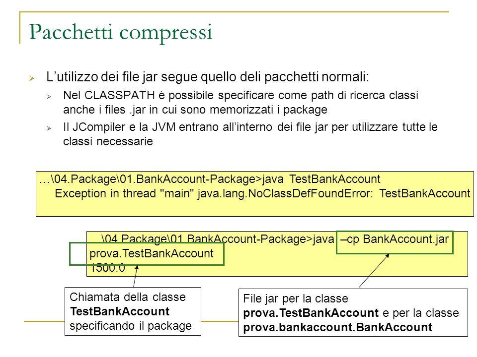 …\04.Package\01.BankAccount-Package>java –cp BankAccount.jar prova.TestBankAccount 1500.0 Pacchetti compressi Lutilizzo dei file jar segue quello deli pacchetti normali: Nel CLASSPATH è possibile specificare come path di ricerca classi anche i files.jar in cui sono memorizzati i package Il JCompiler e la JVM entrano allinterno dei file jar per utilizzare tutte le classi necessarie …\04.Package\01.BankAccount-Package>java TestBankAccount Exception in thread main java.lang.NoClassDefFoundError: TestBankAccount File jar per la classe prova.TestBankAccount e per la classe prova.bankaccount.BankAccount Chiamata della classe TestBankAccount specificando il package