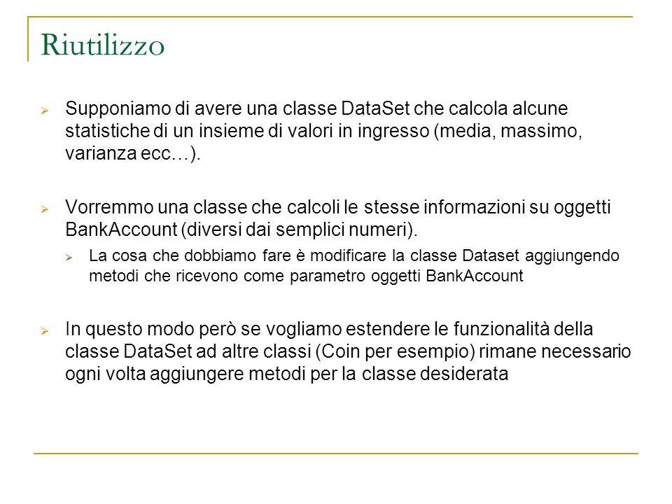 Riutilizzo Supponiamo di avere una classe DataSet che calcola alcune statistiche di un insieme di valori in ingresso (media, massimo, varianza ecc…).