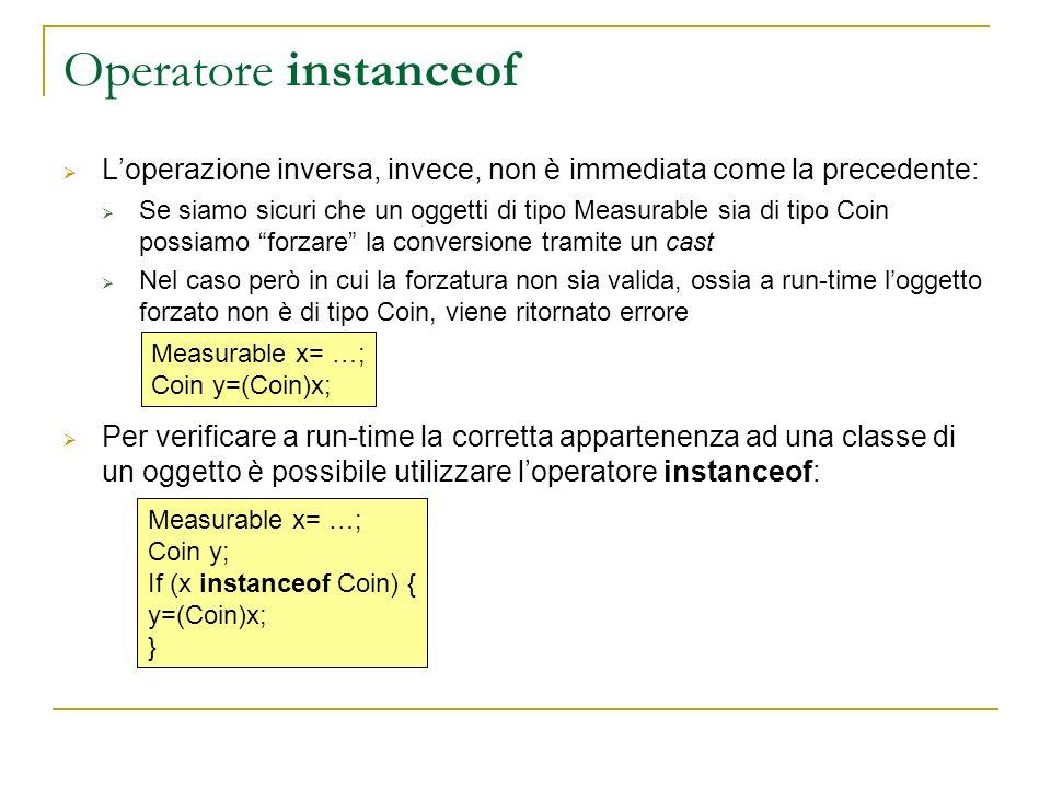 Operatore instanceof Loperazione inversa, invece, non è immediata come la precedente: Se siamo sicuri che un oggetti di tipo Measurable sia di tipo Coin possiamo forzare la conversione tramite un cast Nel caso però in cui la forzatura non sia valida, ossia a run-time loggetto forzato non è di tipo Coin, viene ritornato errore Per verificare a run-time la corretta appartenenza ad una classe di un oggetto è possibile utilizzare loperatore instanceof: Measurable x= …; Coin y=(Coin)x; Measurable x= …; Coin y; If (x instanceof Coin) { y=(Coin)x; }