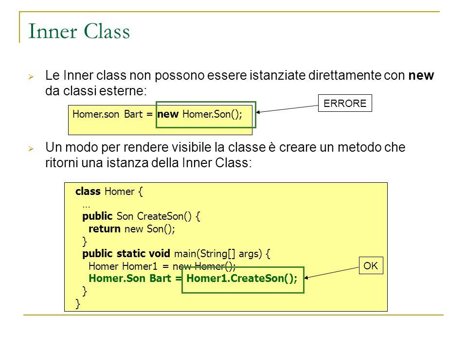 Inner Class Le Inner class non possono essere istanziate direttamente con new da classi esterne: Un modo per rendere visibile la classe è creare un metodo che ritorni una istanza della Inner Class: Homer.son Bart = new Homer.Son(); ERRORE class Homer { … public Son CreateSon() { return new Son(); } public static void main(String[] args) { Homer Homer1 = new Homer(); Homer.Son Bart = Homer1.CreateSon(); } OK
