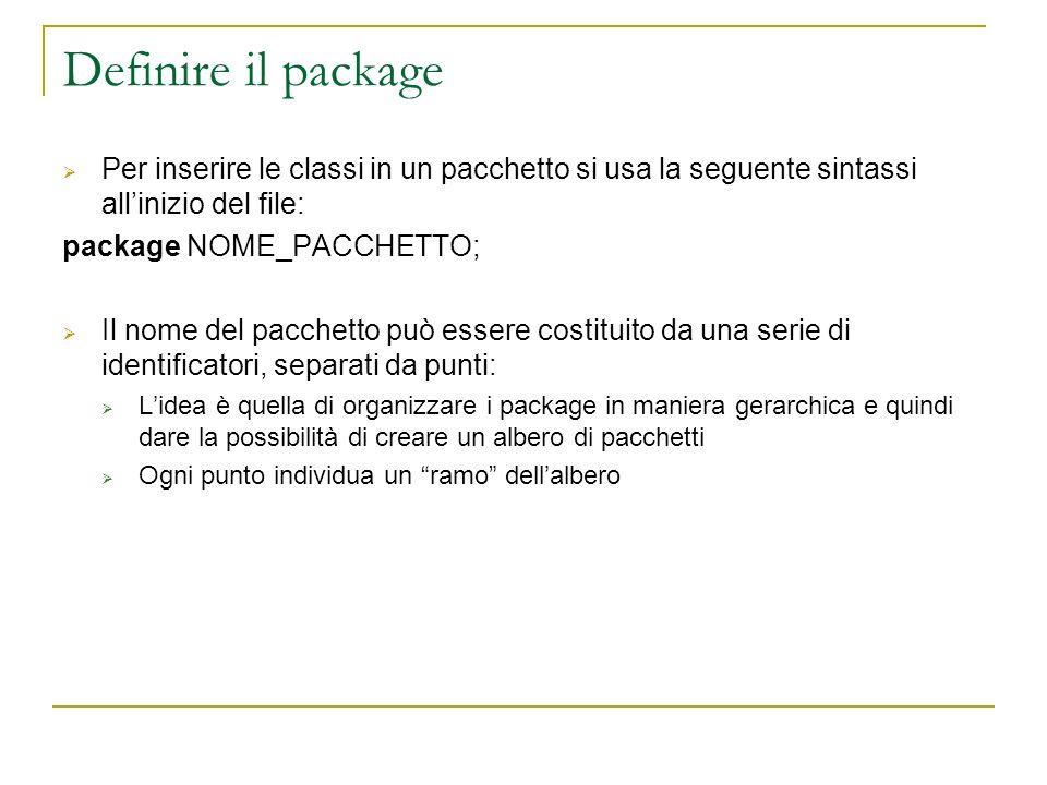 Definire il package Per inserire le classi in un pacchetto si usa la seguente sintassi allinizio del file: package NOME_PACCHETTO; Il nome del pacchetto può essere costituito da una serie di identificatori, separati da punti: Lidea è quella di organizzare i package in maniera gerarchica e quindi dare la possibilità di creare un albero di pacchetti Ogni punto individua un ramo dellalbero