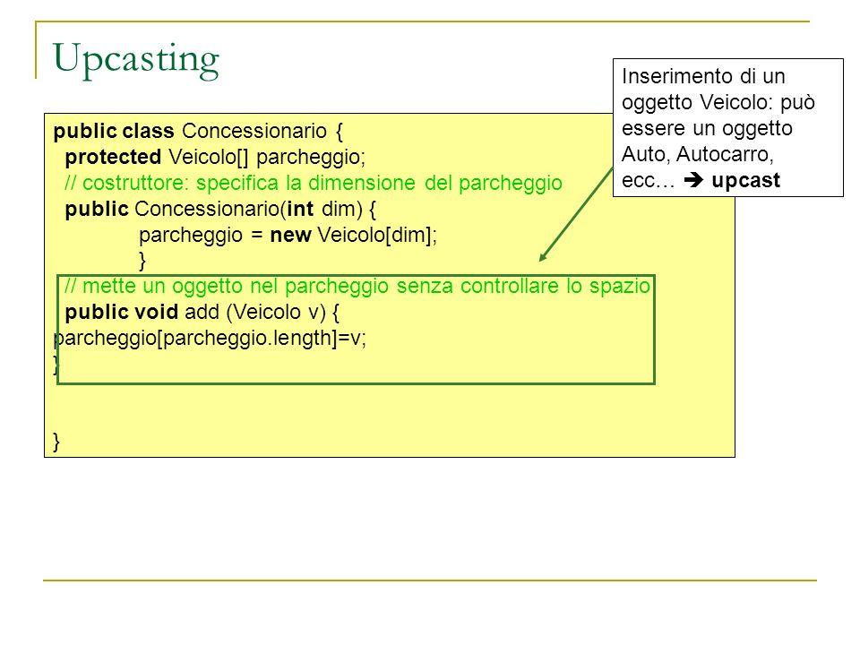 Upcasting public class Concessionario { protected Veicolo[] parcheggio; // costruttore: specifica la dimensione del parcheggio public Concessionario(int dim) { parcheggio = new Veicolo[dim]; } // mette un oggetto nel parcheggio senza controllare lo spazio public void add (Veicolo v) { parcheggio[parcheggio.length]=v; } Inserimento di un oggetto Veicolo: può essere un oggetto Auto, Autocarro, ecc… upcast