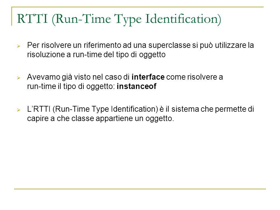 RTTI (Run-Time Type Identification) Per risolvere un riferimento ad una superclasse si può utilizzare la risoluzione a run-time del tipo di oggetto Avevamo già visto nel caso di interface come risolvere a run-time il tipo di oggetto: instanceof LRTTI (Run-Time Type Identification) è il sistema che permette di capire a che classe appartiene un oggetto.