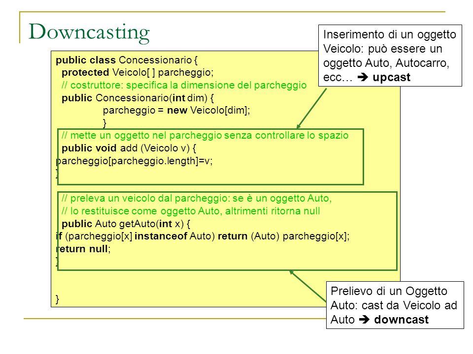 Downcasting public class Concessionario { protected Veicolo[ ] parcheggio; // costruttore: specifica la dimensione del parcheggio public Concessionario(int dim) { parcheggio = new Veicolo[dim]; } // mette un oggetto nel parcheggio senza controllare lo spazio public void add (Veicolo v) { parcheggio[parcheggio.length]=v; } // preleva un veicolo dal parcheggio: se è un oggetto Auto, // lo restituisce come oggetto Auto, altrimenti ritorna null public Auto getAuto(int x) { if (parcheggio[x] instanceof Auto) return (Auto) parcheggio[x]; return null; } Inserimento di un oggetto Veicolo: può essere un oggetto Auto, Autocarro, ecc… upcast Prelievo di un Oggetto Auto: cast da Veicolo ad Auto downcast
