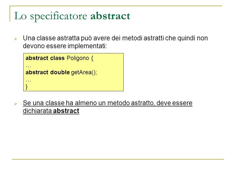Lo specificatore abstract Una classe astratta può avere dei metodi astratti che quindi non devono essere implementati: Se una classe ha almeno un metodo astratto, deve essere dichiarata abstract abstract class Poligono { … abstract double getArea(); … }