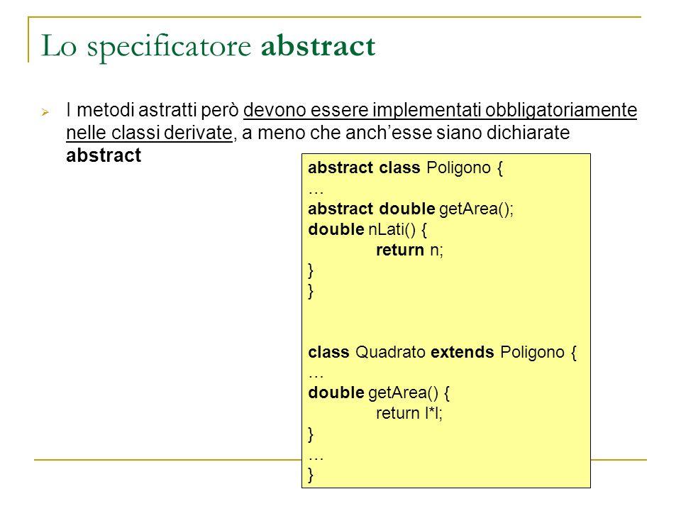 Lo specificatore abstract I metodi astratti però devono essere implementati obbligatoriamente nelle classi derivate, a meno che anchesse siano dichiarate abstract abstract class Poligono { … abstract double getArea(); double nLati() { return n; } class Quadrato extends Poligono { … double getArea() { return l*l; } … }