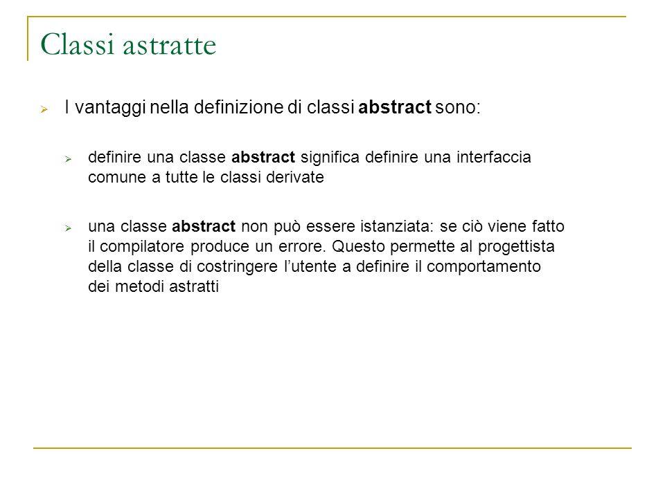 Classi astratte I vantaggi nella definizione di classi abstract sono: definire una classe abstract significa definire una interfaccia comune a tutte le classi derivate una classe abstract non può essere istanziata: se ciò viene fatto il compilatore produce un errore.