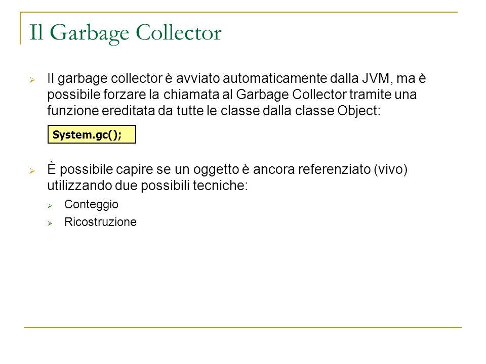 Il Garbage Collector Il garbage collector è avviato automaticamente dalla JVM, ma è possibile forzare la chiamata al Garbage Collector tramite una funzione ereditata da tutte le classe dalla classe Object: È possibile capire se un oggetto è ancora referenziato (vivo) utilizzando due possibili tecniche: Conteggio Ricostruzione System.gc();