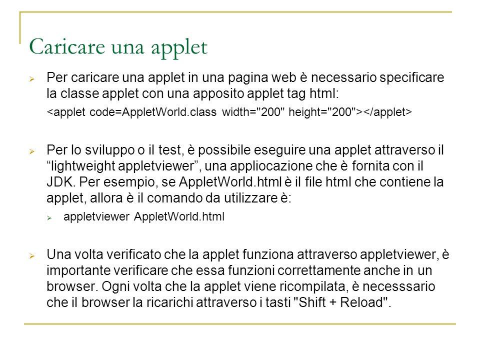 Caricare una applet Per caricare una applet in una pagina web è necessario specificare la classe applet con una apposito applet tag html: Per lo sviluppo o il test, è possibile eseguire una applet attraverso il lightweight appletviewer, una appliocazione che è fornita con il JDK.