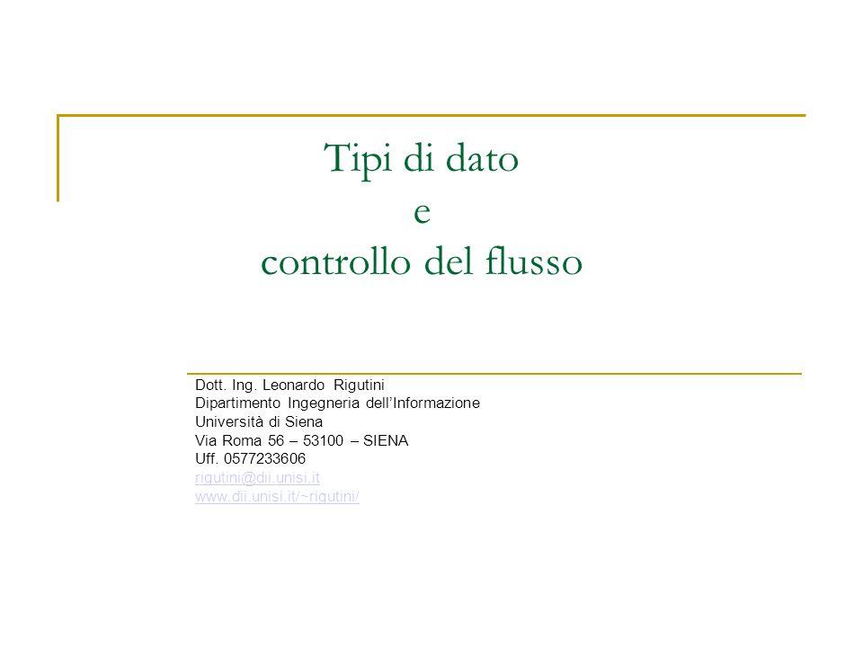 Tipi di dato e controllo del flusso Dott. Ing. Leonardo Rigutini Dipartimento Ingegneria dellInformazione Università di Siena Via Roma 56 – 53100 – SI
