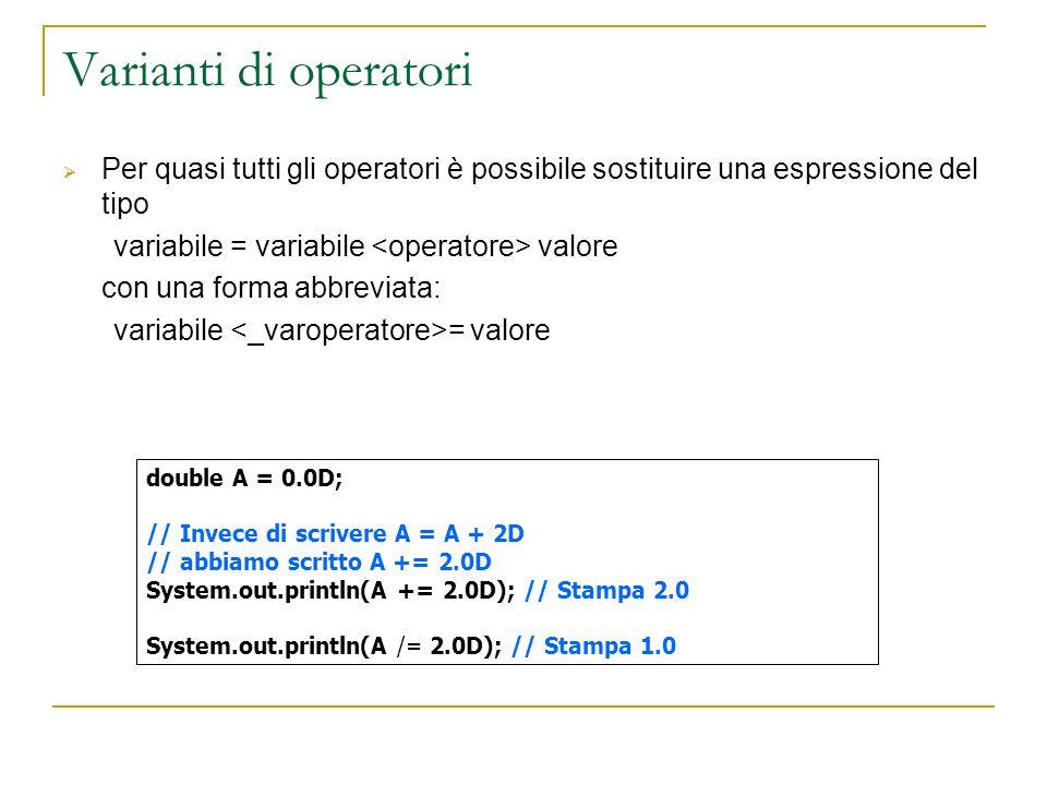 Varianti di operatori Per quasi tutti gli operatori è possibile sostituire una espressione del tipo variabile = variabile valore con una forma abbreviata: variabile = valore double A = 0.0D; // Invece di scrivere A = A + 2D // abbiamo scritto A += 2.0D System.out.println(A += 2.0D); // Stampa 2.0 System.out.println(A /= 2.0D); // Stampa 1.0
