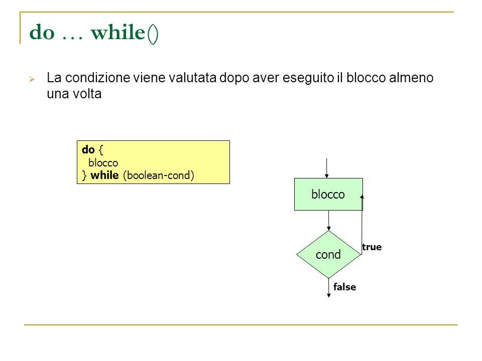 do … while() La condizione viene valutata dopo aver eseguito il blocco almeno una volta do { blocco } while (boolean-cond) cond blocco false true