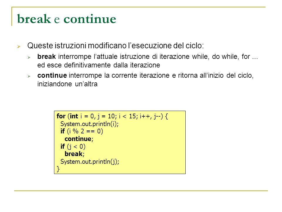 break e continue Queste istruzioni modificano lesecuzione del ciclo: break interrompe lattuale istruzione di iterazione while, do while, for...