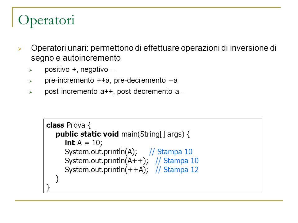 Operatori Operatori unari: permettono di effettuare operazioni di inversione di segno e autoincremento positivo +, negativo – pre-incremento ++a, pre-decremento --a post-incremento a++, post-decremento a-- class Prova { public static void main(String[] args) { int A = 10; System.out.println(A); // Stampa 10 System.out.println(A++); // Stampa 10 System.out.println(++A); // Stampa 12 }