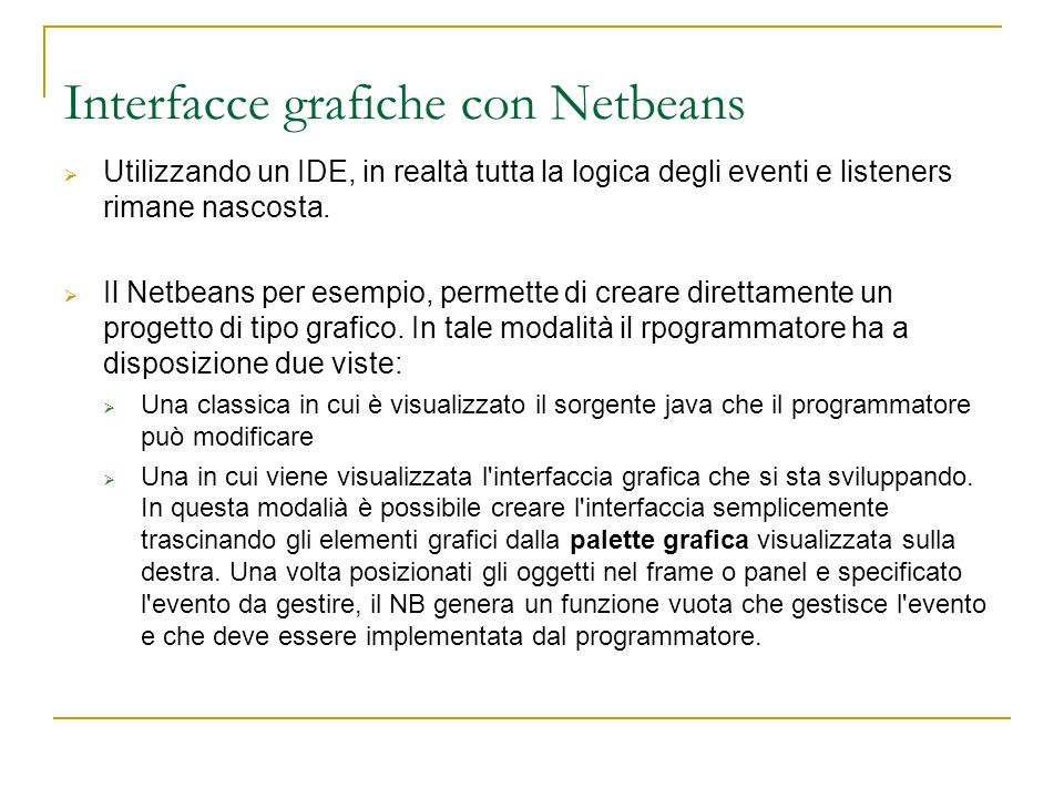 Interfacce grafiche con Netbeans Utilizzando un IDE, in realtà tutta la logica degli eventi e listeners rimane nascosta.