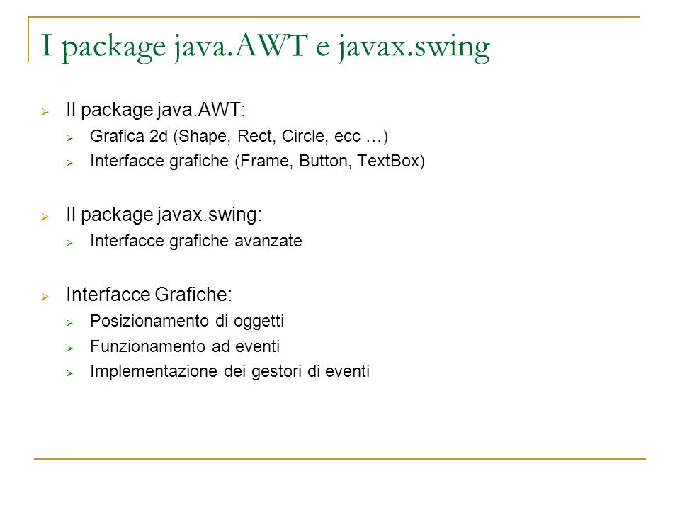 I package java.AWT e javax.swing Il package java.AWT: Grafica 2d (Shape, Rect, Circle, ecc …) Interfacce grafiche (Frame, Button, TextBox) Il package javax.swing: Interfacce grafiche avanzate Interfacce Grafiche: Posizionamento di oggetti Funzionamento ad eventi Implementazione dei gestori di eventi