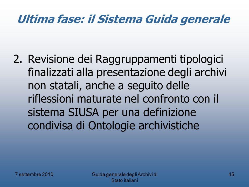 7 settembre 2010Guida generale degli Archivi di Stato italiani 45 Ultima fase: il Sistema Guida generale 2.Revisione dei Raggruppamenti tipologici fin