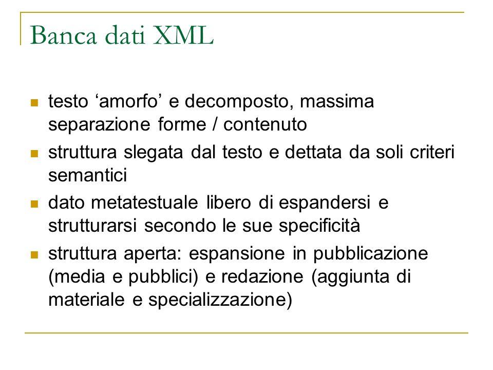 Banca dati XML testo amorfo e decomposto, massima separazione forme / contenuto struttura slegata dal testo e dettata da soli criteri semantici dato m