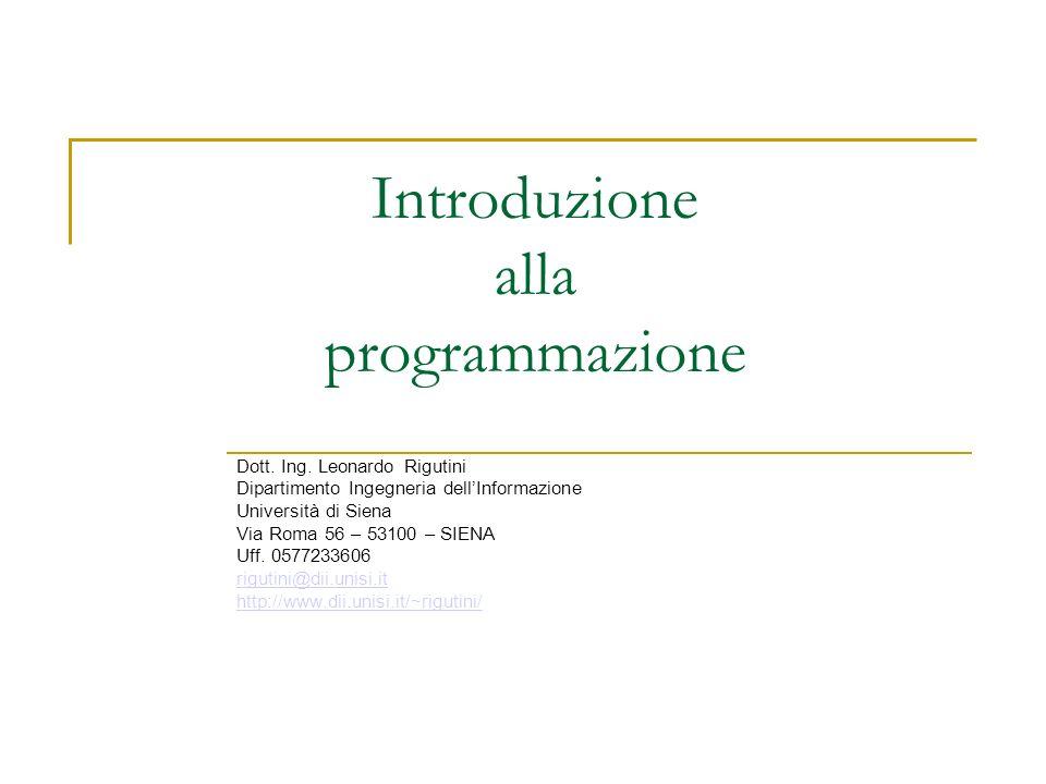 Introduzione alla programmazione Dott. Ing. Leonardo Rigutini Dipartimento Ingegneria dellInformazione Università di Siena Via Roma 56 – 53100 – SIENA