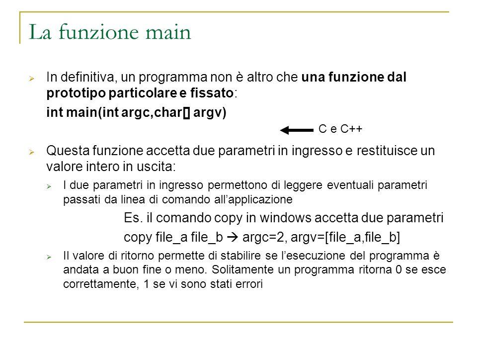 La funzione main In definitiva, un programma non è altro che una funzione dal prototipo particolare e fissato: int main(int argc,char[] argv) Questa f