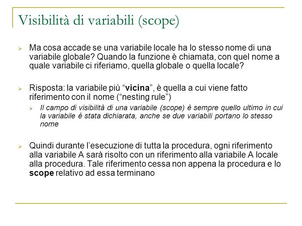 Visibilità di variabili (scope) Ma cosa accade se una variabile locale ha lo stesso nome di una variabile globale? Quando la funzione è chiamata, con