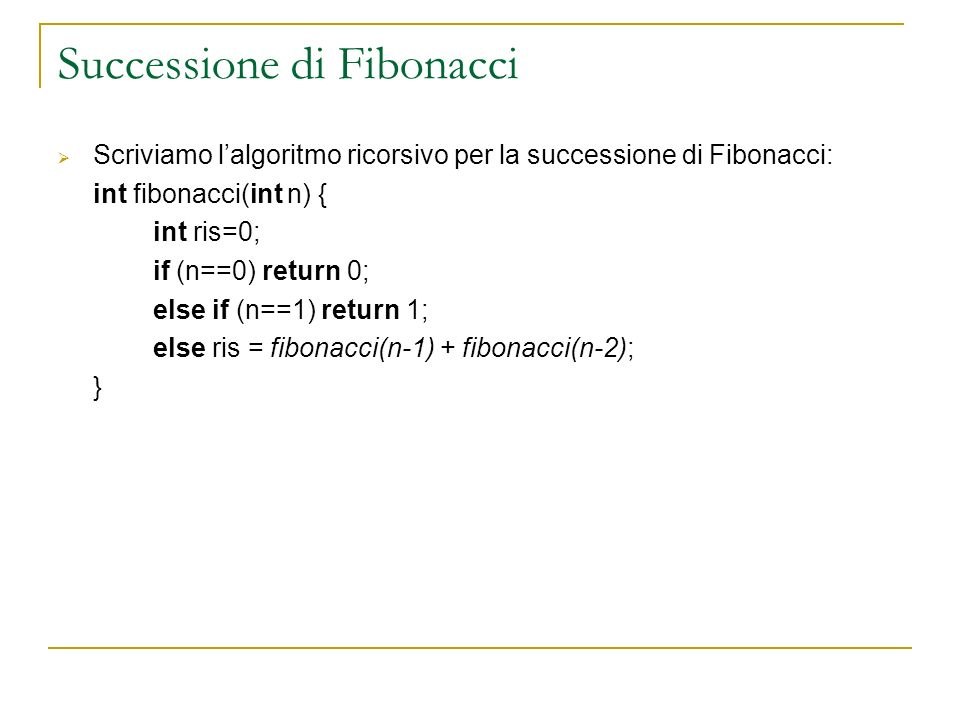 Successione di Fibonacci Scriviamo lalgoritmo ricorsivo per la successione di Fibonacci: int fibonacci(int n) { int ris=0; if (n==0) return 0; else if