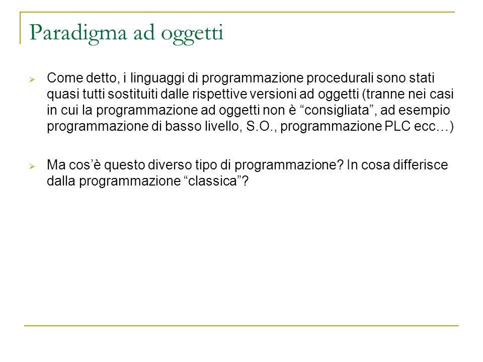 Paradigma ad oggetti Come detto, i linguaggi di programmazione procedurali sono stati quasi tutti sostituiti dalle rispettive versioni ad oggetti (tra