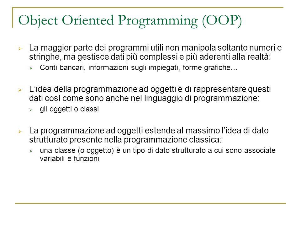 Object Oriented Programming (OOP) La maggior parte dei programmi utili non manipola soltanto numeri e stringhe, ma gestisce dati più complessi e più a