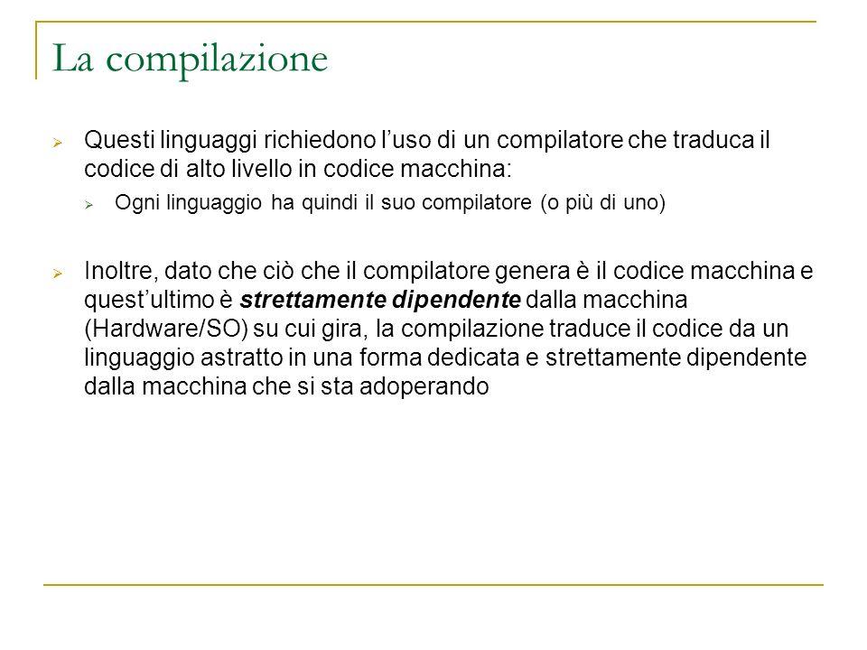 La compilazione Questi linguaggi richiedono luso di un compilatore che traduca il codice di alto livello in codice macchina: Ogni linguaggio ha quindi