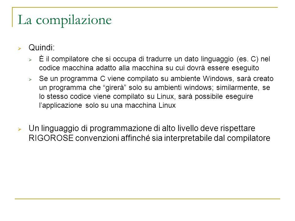 La compilazione Quindi: È il compilatore che si occupa di tradurre un dato linguaggio (es. C) nel codice macchina adatto alla macchina su cui dovrà es