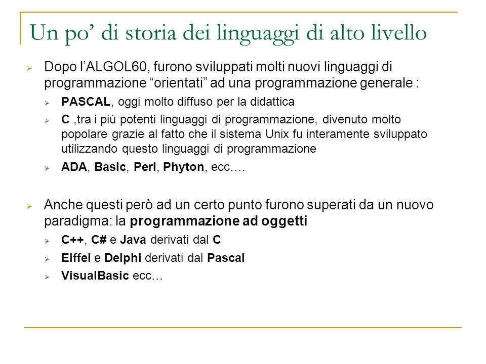 Un po di storia dei linguaggi di alto livello Dopo lALGOL60, furono sviluppati molti nuovi linguaggi di programmazione orientati ad una programmazione