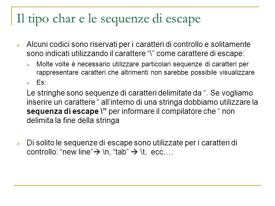 Il tipo char e le sequenze di escape Alcuni codici sono riservati per i caratteri di controllo e solitamente sono indicati utilizzando il carattere \