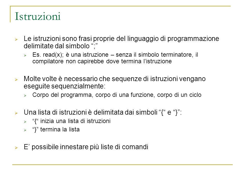 Istruzioni Le istruzioni sono frasi proprie del linguaggio di programmazione delimitate dal simbolo ; Es. read(x); è una istruzione – senza il simbolo