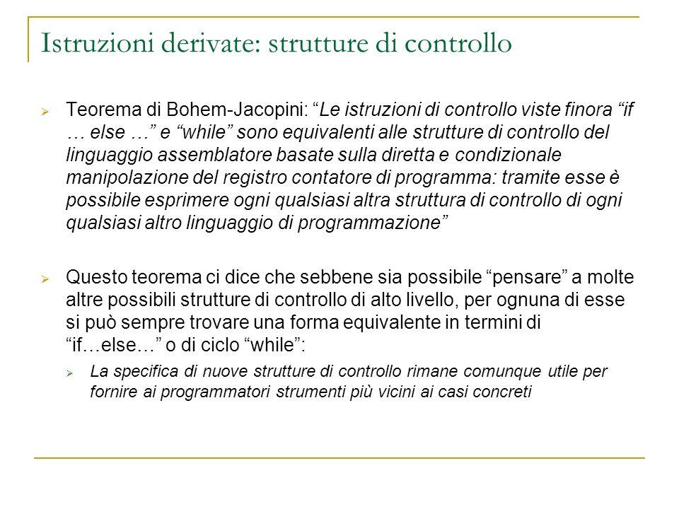 Istruzioni derivate: strutture di controllo Teorema di Bohem-Jacopini: Le istruzioni di controllo viste finora if … else … e while sono equivalenti al