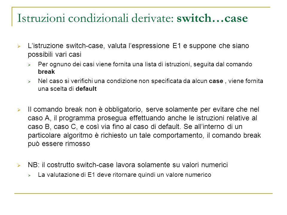 Istruzioni condizionali derivate: switch…case Listruzione switch-case, valuta lespressione E1 e suppone che siano possibili vari casi Per ognuno dei c