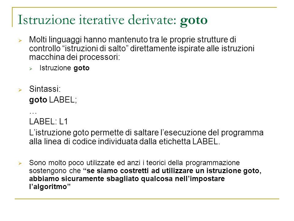 Istruzione iterative derivate: goto Molti linguaggi hanno mantenuto tra le proprie strutture di controllo istruzioni di salto direttamente ispirate al