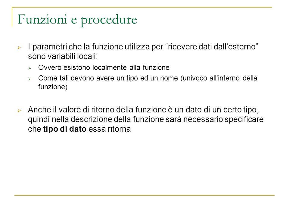 Funzioni e procedure I parametri che la funzione utilizza per ricevere dati dallesterno sono variabili locali: Ovvero esistono localmente alla funzion
